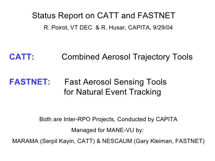 Status Report on CATT and FASTNET  R. Poirot, VT DEC  & R. Husar, CAPITA, 9/29/04 CATT:     Combined Aerosol Trajectory To...