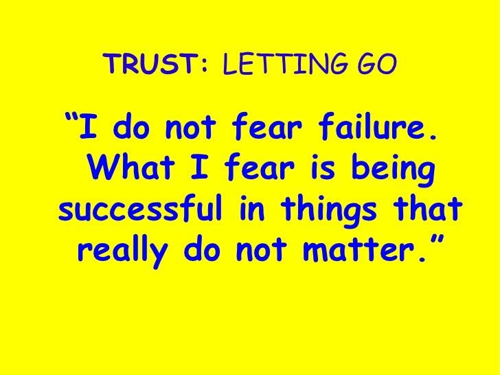 """TRUST:  LETTING GO <ul><li>"""" I do not fear failure. What I fear is being successful in things that really do not matter."""" ..."""
