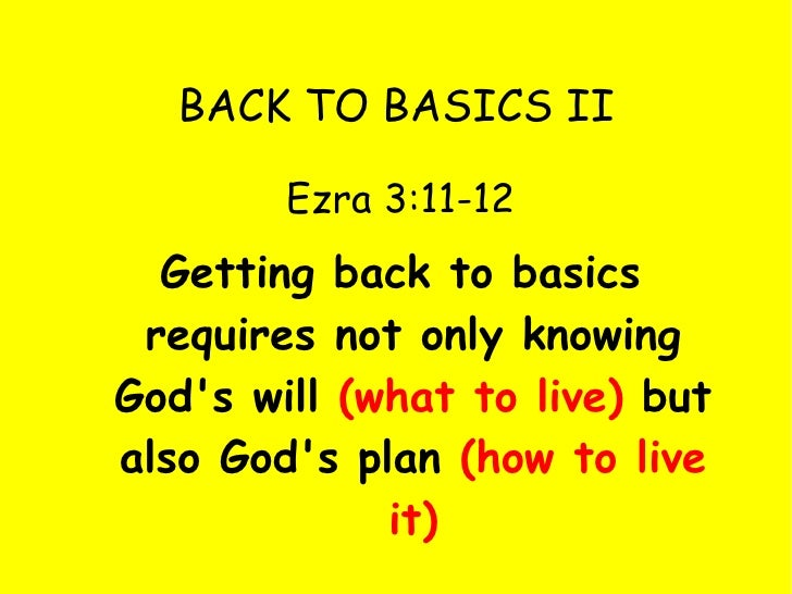 BACK TO BASICS II <ul><li>Ezra 3:11-12 </li></ul><ul><li>Getting back to basics requires not only knowing God's will  (wha...