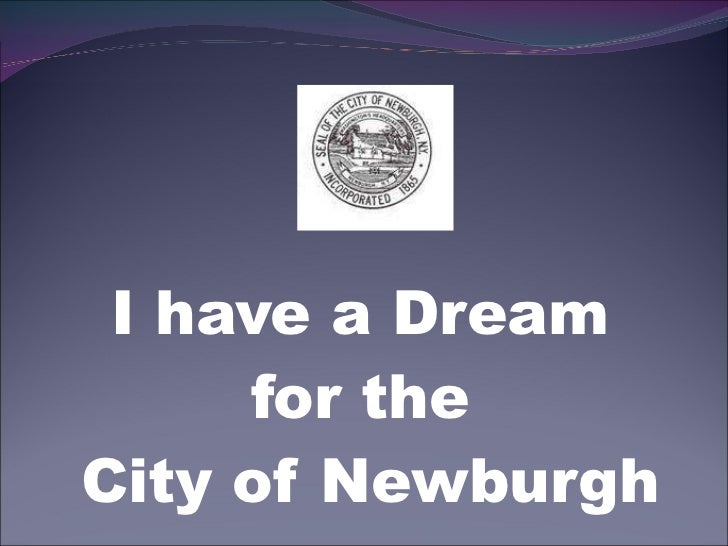 <ul><li>I have a Dream  </li></ul><ul><li>for the  </li></ul><ul><li>City of Newburgh </li></ul>