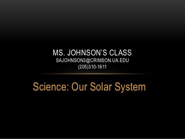 MS. JOHNSON'S CLASS     SAJOHNSON3@CRIMSON.UA.EDU            (205)310-1611Science: Our Solar System