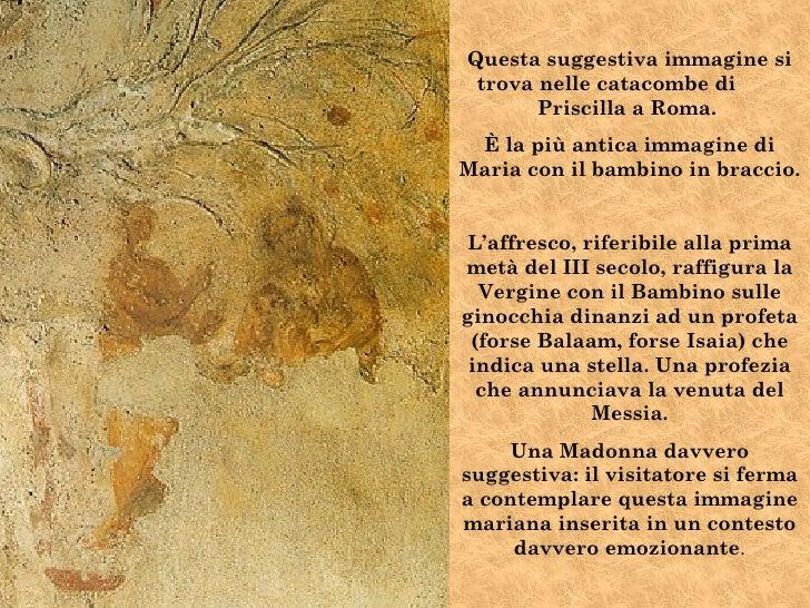 Questa suggestiva immagine si trova nelle catacombe di       Priscilla a Roma. È la più antica immagine diMaria con il bam...