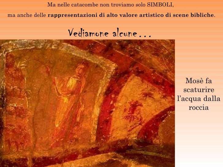 Ma nelle catacombe non troviamo solo SIMBOLI,ma anche delle rappresentazioni di alto valore artistico di scene bibliche.  ...