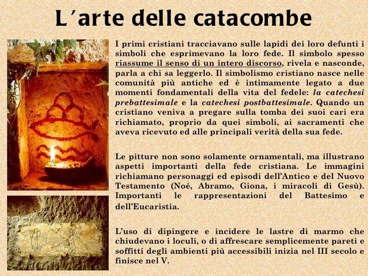 L 'ar te delle catacombe     I primi cristiani tracciavano sulle lapidi dei loro defunti i     simboli che esprimevano la ...