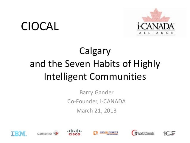 Calgary and the Seven Habits of Highly Intelligent Communities Barry Gander Co-Founder, i-CANADA March 21, 2013 CIOCAL