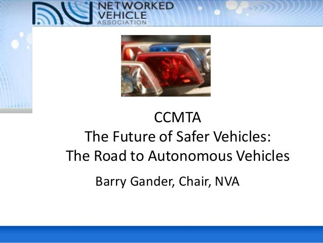 CCMTA The Future of Safer Vehicles: The Road to Autonomous Vehicles Barry Gander, Chair, NVA