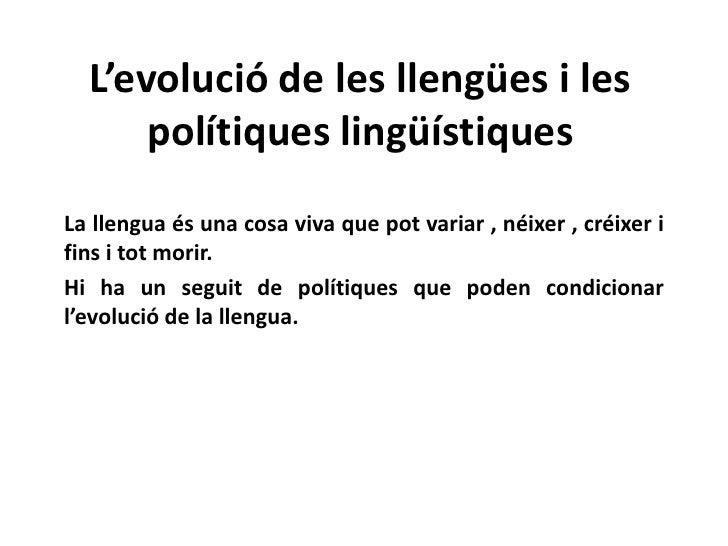 L'evolució de les llengües i les polítiqueslingüístiques<br />La llenguaés una cosa viva que pot variar , néixer, créixer ...
