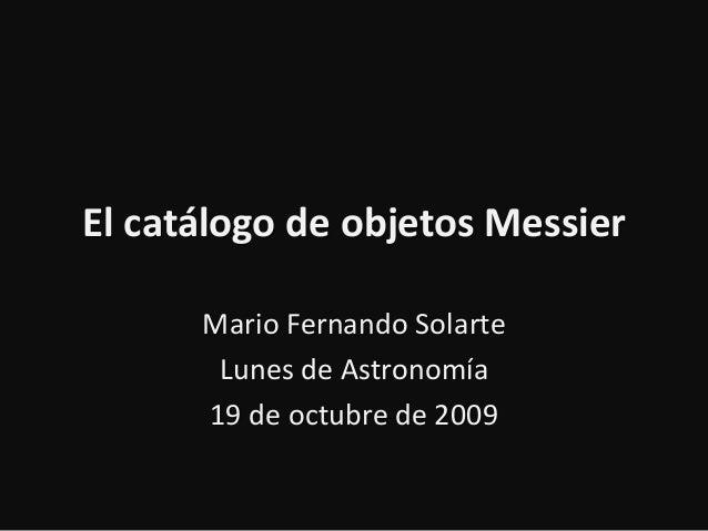 El catálogo de objetos Messier Mario Fernando Solarte Lunes de Astronomía 19 de octubre de 2009