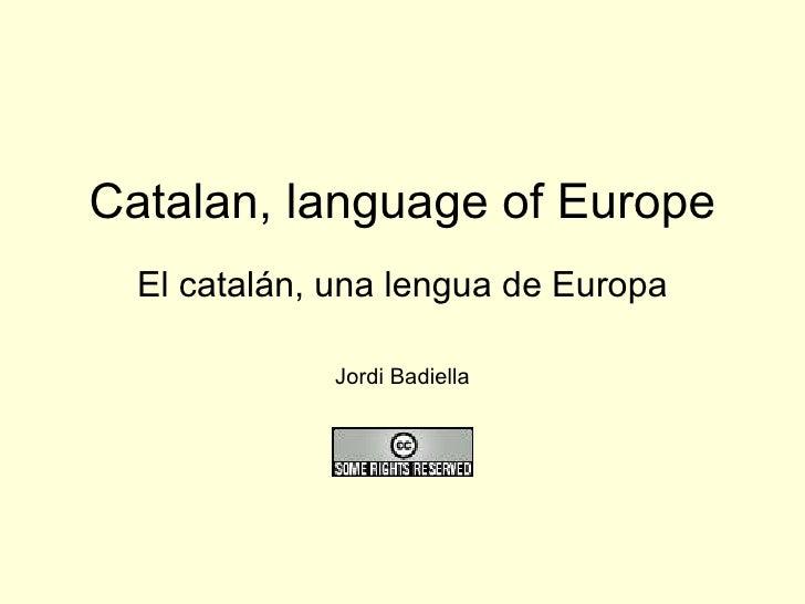Catalan, language of Europe El catalán, una lengua de Europa Jordi Badiella