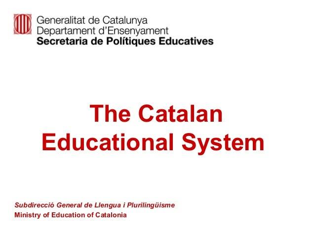 The Catalan Educational System Subdirecció General de Llengua i Plurilingüisme Ministry of Education of Catalonia