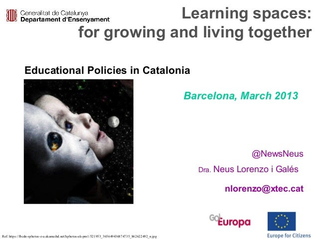 Learning spaces:for growing and living together@NewsNeusDra. Neus Lorenzo i Galésnlorenzo@xtec.catEducational Policies in ...