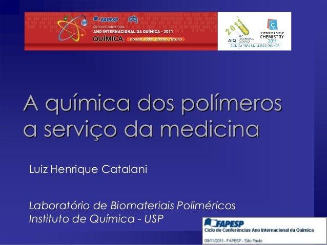 A química dos polímeros a serviço da medicina Luiz Henrique Catalani Laboratório de Biomateriais Poliméricos Instituto de ...