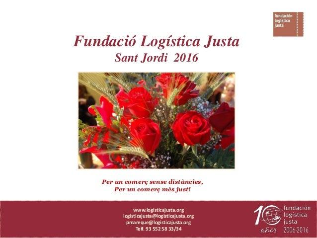 Per un comerç sense distàncies, Per un comerç més just! Fundació Logística Justa Sant Jordi 2016 www.logisticajusta.org lo...