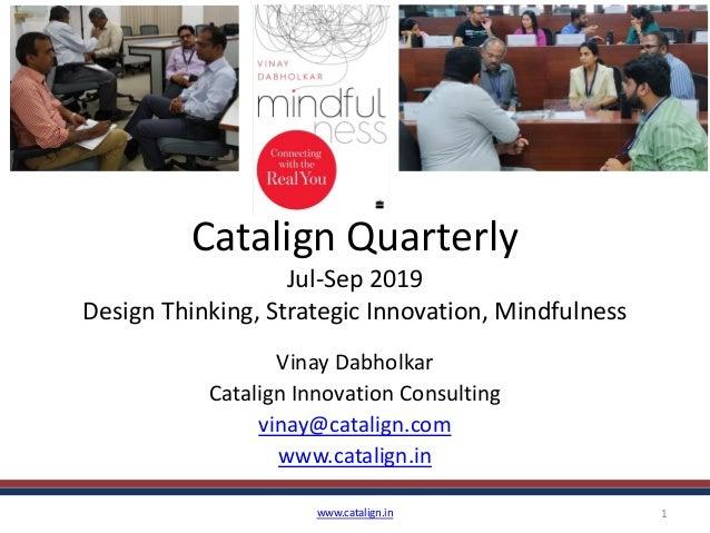 Catalign Quarterly Jul-Sep 2019 Design Thinking, Strategic Innovation, Mindfulness Vinay Dabholkar Catalign Innovation Con...
