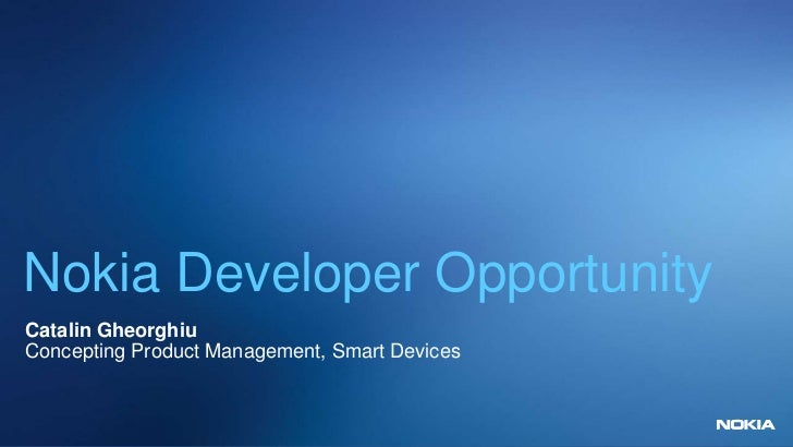 Nokia Developer OpportunityCatalin GheorghiuConcepting Product Management, Smart Devices