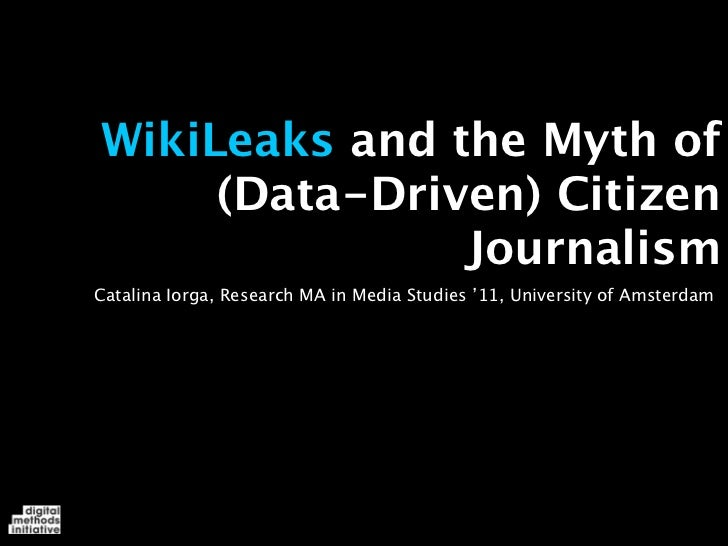 WikiLeaks and the Myth of     (Data-Driven) Citizen               JournalismCatalina Iorga, Research MA in Media Studies '...