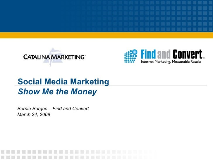 Social Media Marketing Show Me the Money Bernie Borges – Find and Convert March 24, 2009