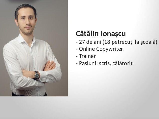 Cătălin Ionașcu - 27 de ani (18 petrecuți la școală) - Online Copywriter - Trainer - Pasiuni: scris, călătorit
