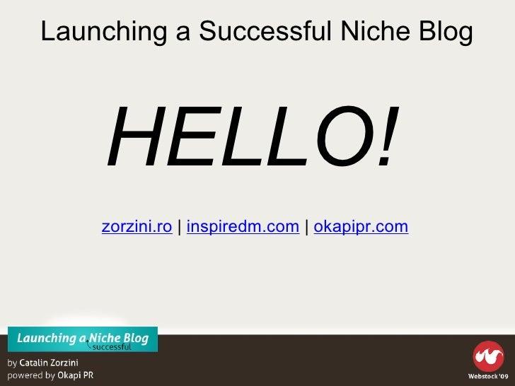 Launching a Successful Niche Blog <ul><li>zorzini.ro  |  inspiredm.com  |  okapipr.com  </li></ul>HELLO!