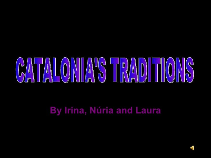 By Irina, Núria and Laura CATALONIA'S TRADITIONS