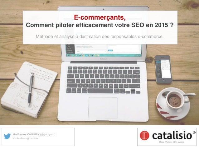 ® Data Makes SEO Wiser Guillaume CAGNON(@guicagnon ) Co-fondateur@catalisio E-commerçants, Comment piloter efficacement vo...