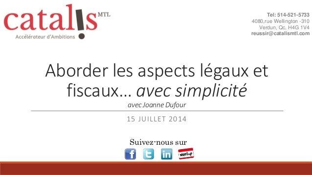 Aborder les aspects légaux et fiscaux… avec simplicité avec Joanne Dufour 15 JUILLET 2014 Tel: 514-521-5733 4080,rue Welli...