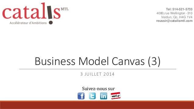 Business Model Canvas (3) 3 JUILLET 2014 Tel: 514-521-5733 4080,rue Wellington -310 Verdun, Qc, H4G 1V4 reussir@catalismtl...