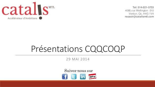 Présentations CQQCOQP 29 MAI 2014 Tel: 514-521-5733 4080,rue Wellington -310 Verdun, Qc, H4G 1V4 reussir@catalismtl.com Su...