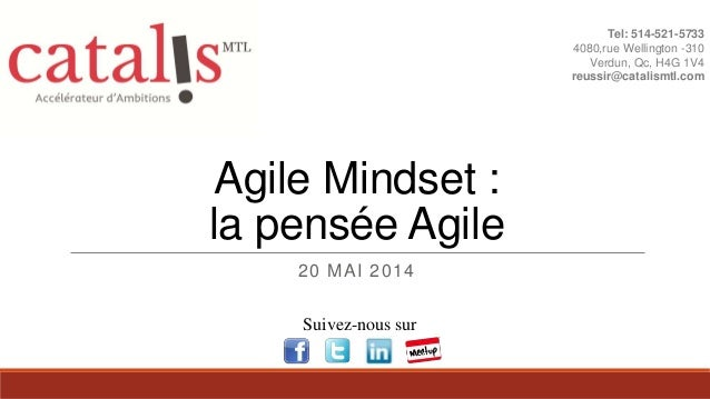 Agile Mindset : la pensée Agile 20 MAI 2014 Tel: 514-521-5733 4080,rue Wellington -310 Verdun, Qc, H4G 1V4 reussir@catalis...