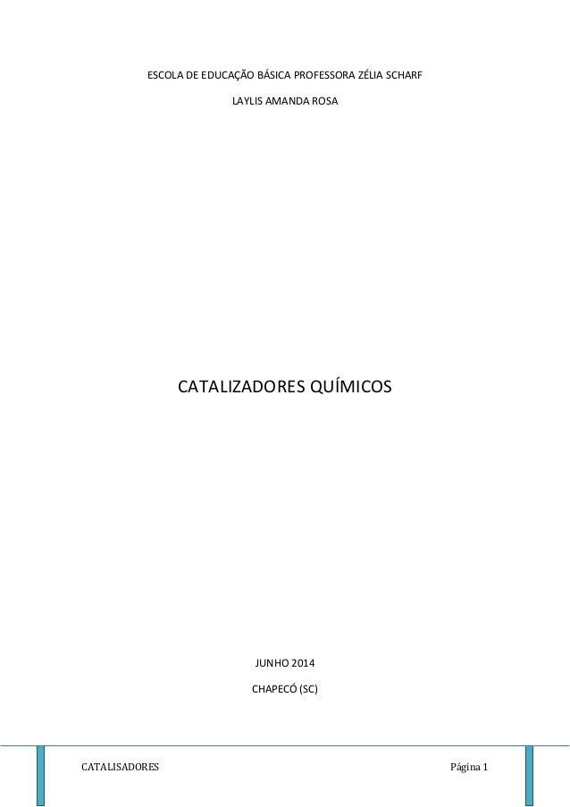 ESCOLA DE EDUCAÇÃO BÁSICA PROFESSORA ZÉLIA SCHARF  LAYLIS AMANDA ROSA  CATALIZADORES QUÍMICOS  JUNHO 2014  CHAPECÓ (SC)  C...
