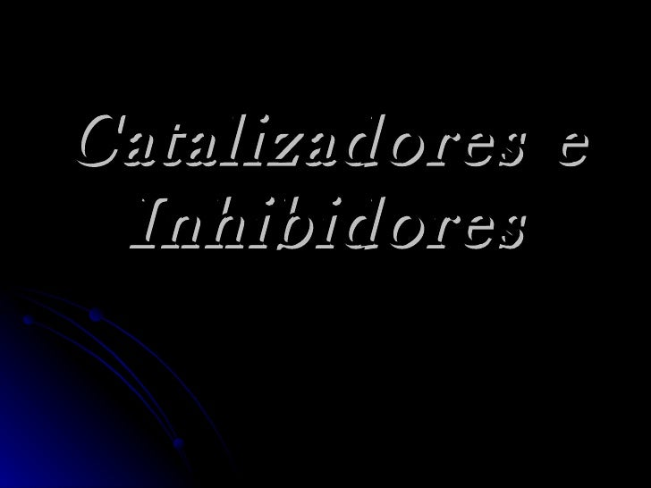 Catalizadores e Inhibidores
