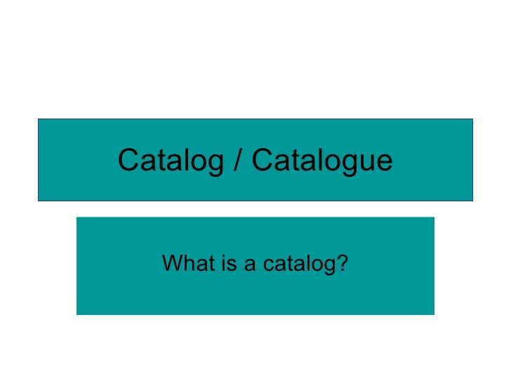 Catalog / Catalogue What is a catalog?