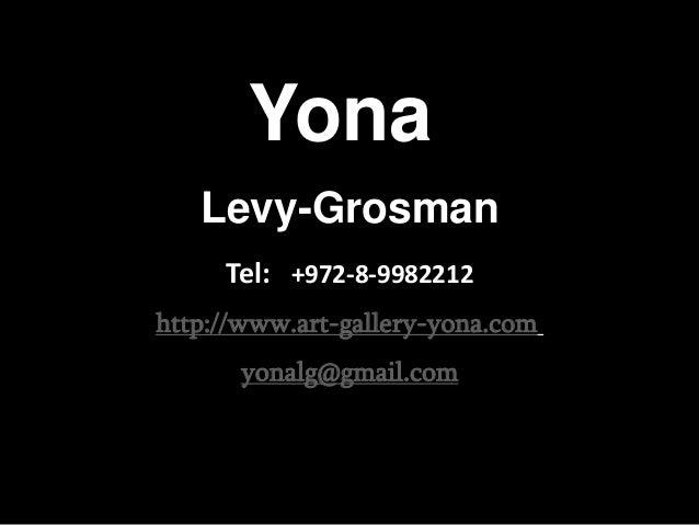 Yona   Levy-Grosman     Tel: +972-8-9982212http://www.art-gallery-yona.com      yonalg@gmail.com