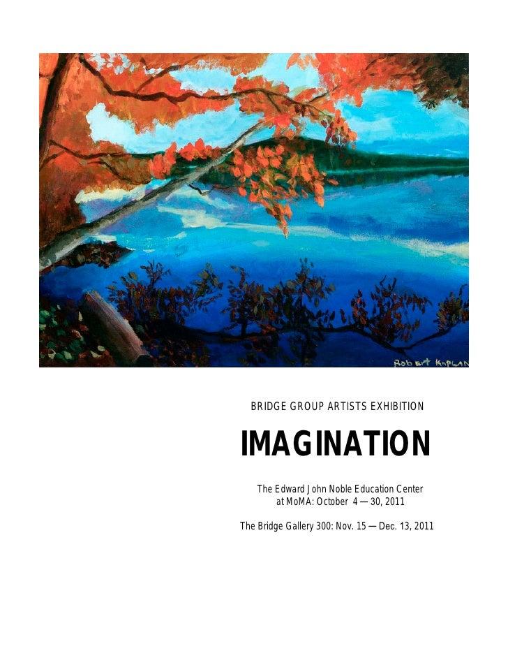BRIDGE GROUP ARTISTS EXHIBITIONIMAGINATION    The Edward John Noble Education Center        at MoMA: October 4 ─ 30, 2011T...