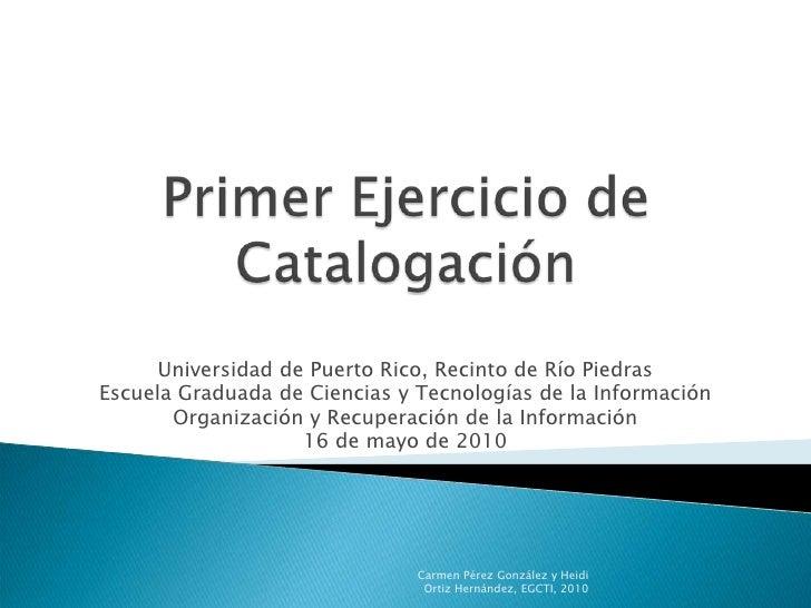 Primer Ejercicio de Catalogación<br />Universidad de Puerto Rico, Recinto de Río Piedras<br />Escuela Graduada de Ciencias...