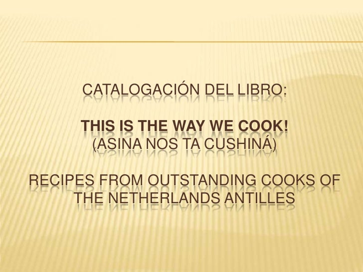 Catalogación del libro: This is the way we cook! (asina nos ta cushiná) Recipes from outstanding cooks of the Netherlands ...