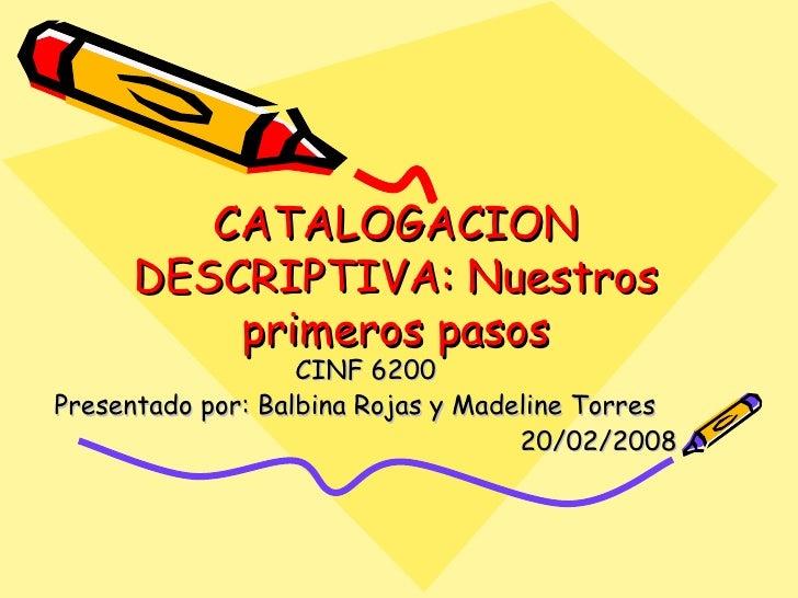 CATALOGACION DESCRIPTIVA: Nuestros primeros pasos CINF 6200 Presentado por: Balbina Rojas y Madeline Torres 20/02/2008