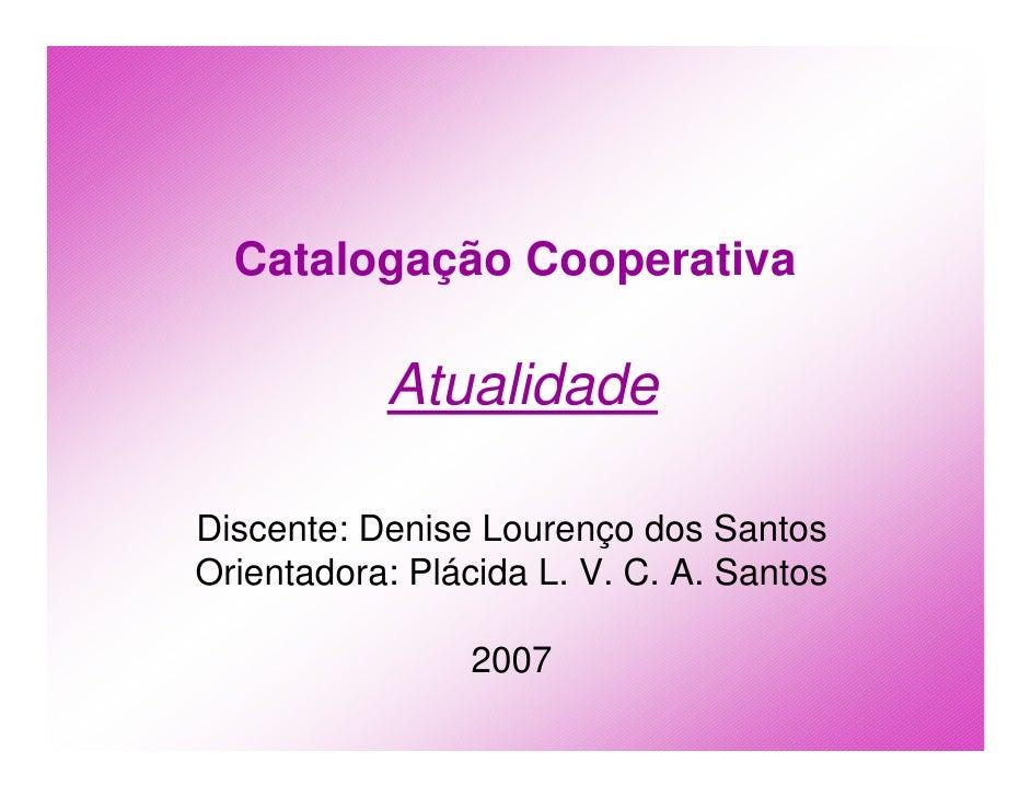 Catalogação Cooperativa             Atualidade  Discente: Denise Lourenço dos Santos Orientadora: Plácida L. V. C. A. Sant...