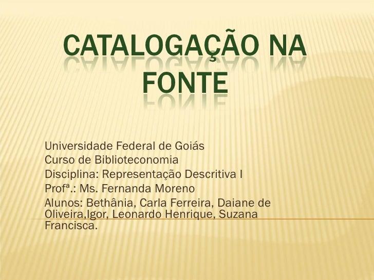 Universidade Federal de Goiás Curso de Biblioteconomia Disciplina: Representação Descritiva I Profª.: Ms. Fernanda Moreno ...