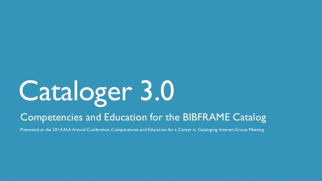 Cataloger 3.0 Competencies and Education for the BIBFRAME Catalog Presented at the 2014 ALA Annual Conference, Competencie...
