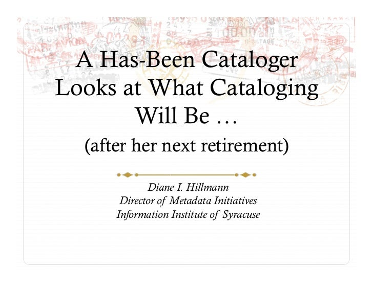 A Has-Been Cataloger Looks at What Cataloging        Will Be …   (after her next retirement)               Diane I. Hillma...