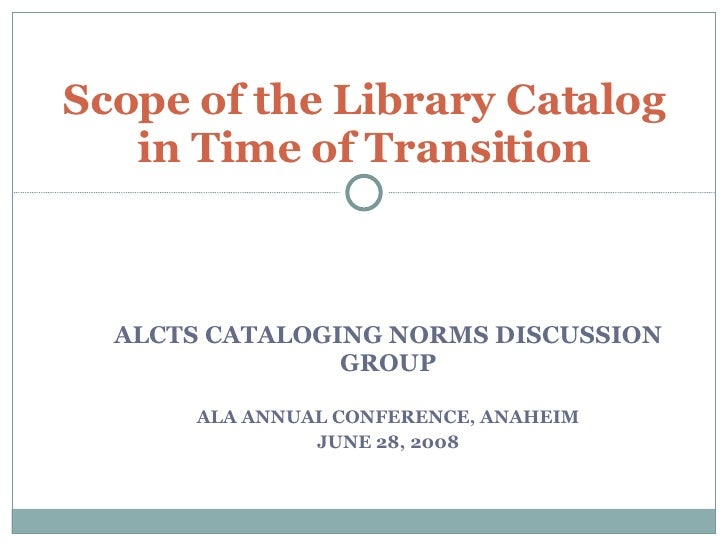 ALCTS CATALOGING NORMS DISCUSSION GROUP ALA ANNUAL CONFERENCE, ANAHEIM JUNE 28, 2008 Scope of the Library Catalog in Time ...