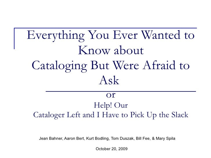 Everything You Ever Wanted to Know about Cataloging But Were Afraid to Ask  or Help! Our Cataloger Left and I Have to Pick...