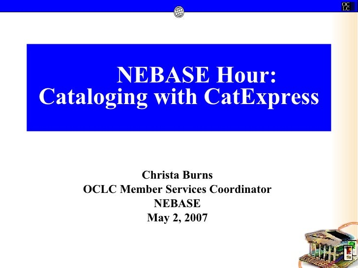 NEBASE Hour: Cataloging with CatExpress Christa Burns OCLC Member Services Coordinator NEBASE May 2, 2007