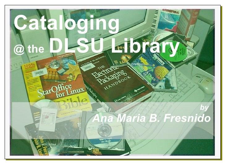 Cataloging   @ the   DLSU Library by  Ana Maria B. Fresnido