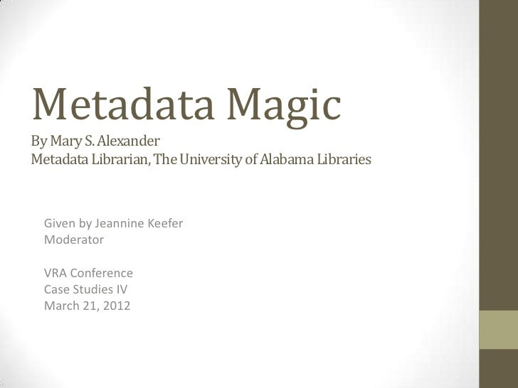Metadata MagicBy Mary S. AlexanderMetadata Librarian, The University of Alabama Libraries  Given by Jeannine Keefer  Moder...