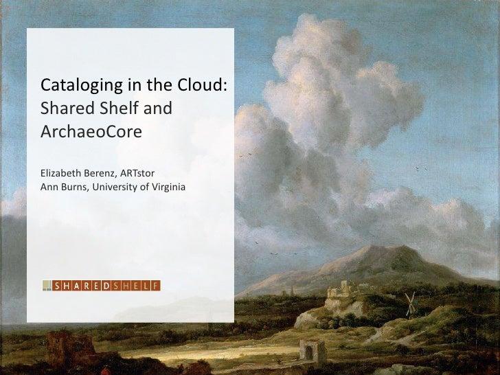 Cataloging in the Cloud:Shared Shelf andArchaeoCoreElizabeth Berenz, ARTstorAnn Burns, University of Virginia