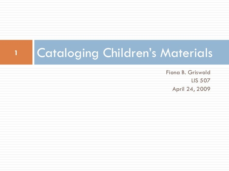 1   Cataloging Children's Materials                          Fiona B. Griswold                                    LIS 507 ...