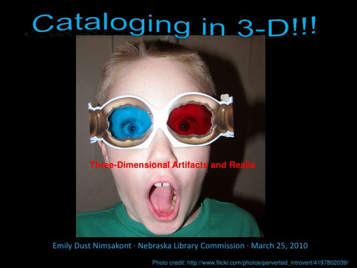 Cataloging in 3-D!!!<br />Three-Dimensional Artifacts and Realia<br />Emily Dust Nimsakont ∙ Nebraska Library Commission ∙...