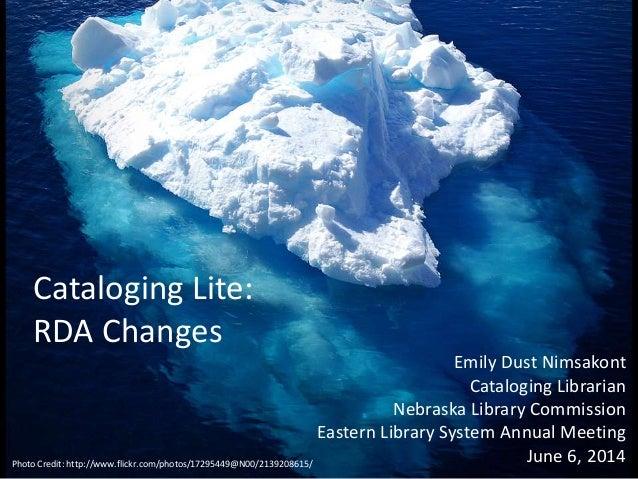 Cataloging Lite: RDA Changes Emily Dust Nimsakont Cataloging Librarian Nebraska Library Commission Eastern Library System ...